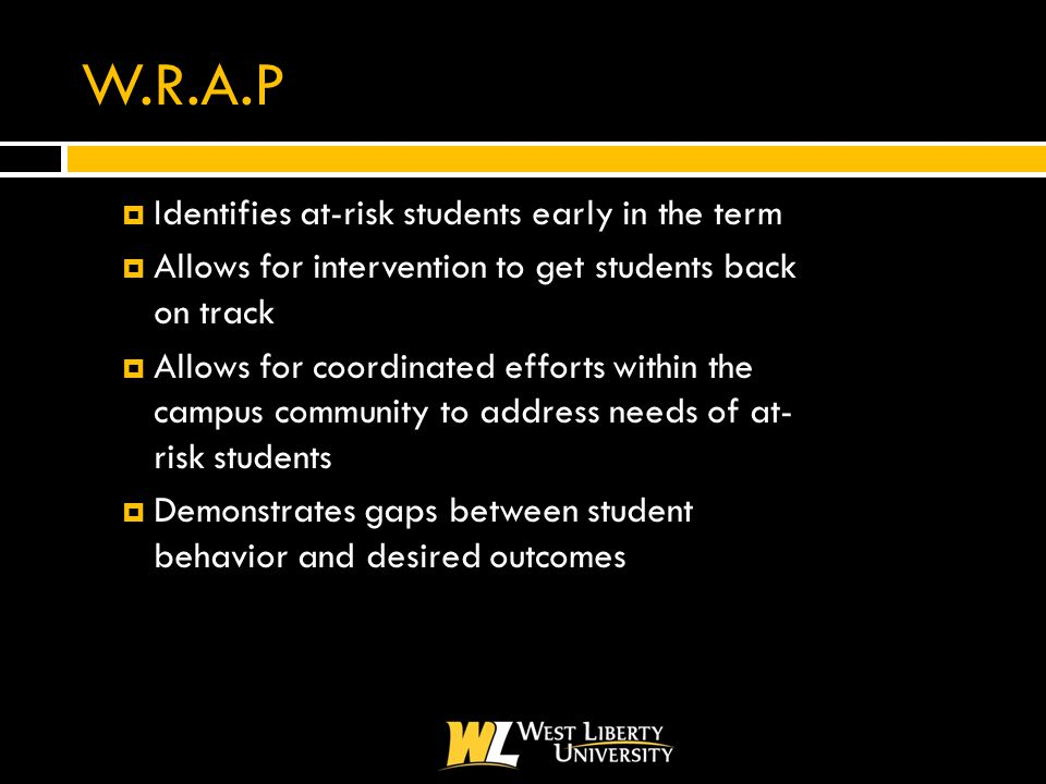 W.R.A.P  Identifies at-risk students early in the term  Allows for intervention to get students back on track  Allows for coordinated efforts within the campus community to address needs of at- risk students  Demonstrates gaps between student behavior and desired outcomes