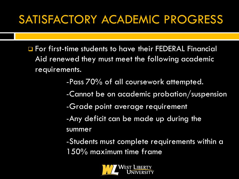 SATISFACTORY ACADEMIC PROGRESS  For first-time students to have their FEDERAL Financial Aid renewed they must meet the following academic requirements.