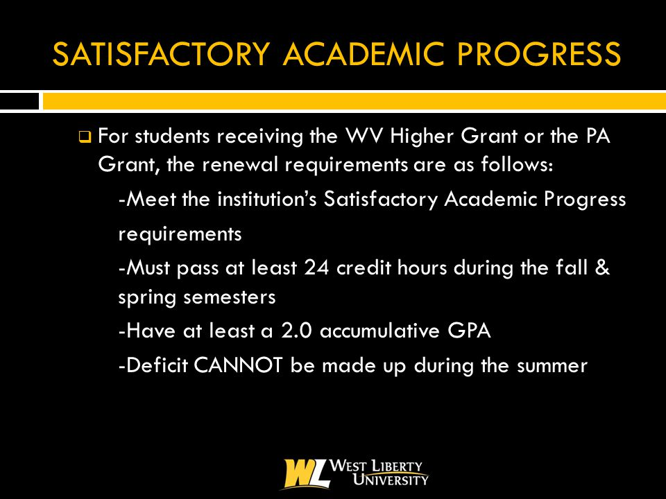 SATISFACTORY ACADEMIC PROGRESS  For students receiving the WV Higher Grant or the PA Grant, the renewal requirements are as follows: -Meet the institution's Satisfactory Academic Progress requirements -Must pass at least 24 credit hours during the fall & spring semesters -Have at least a 2.0 accumulative GPA -Deficit CANNOT be made up during the summer