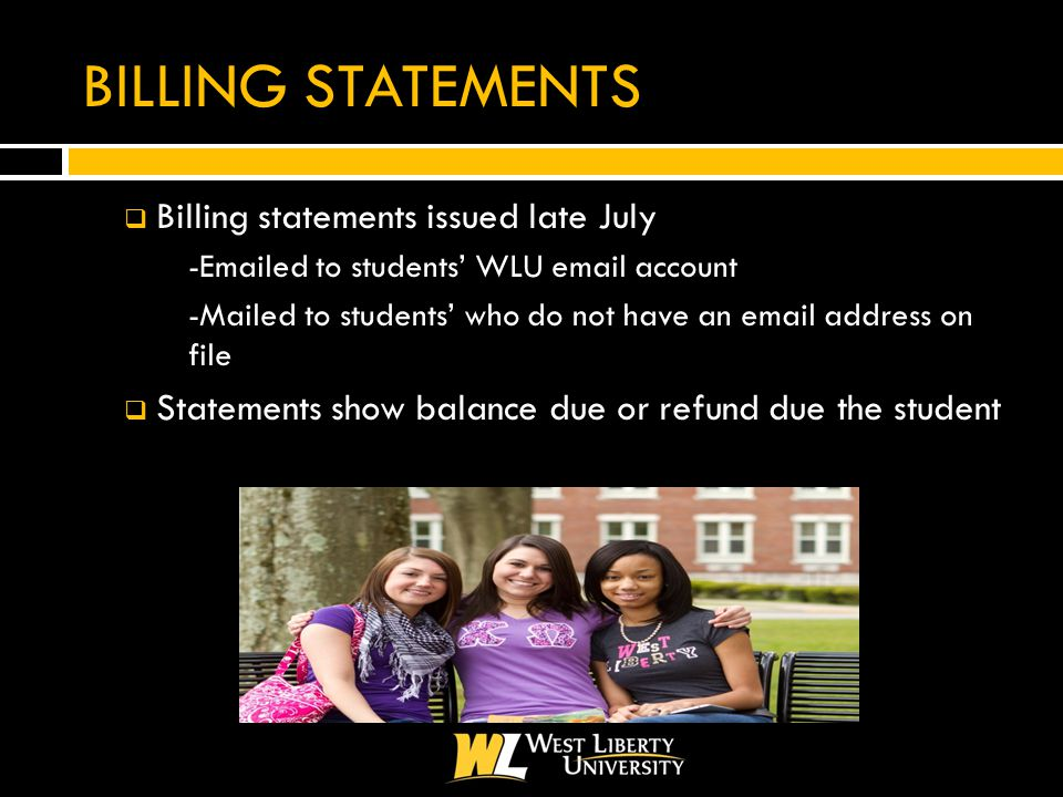 BILLING STATEMENTS  Billing statements issued late July  - ed to students' WLU  account  -Mailed to students' who do not have an  address on file  Statements show balance due or refund due the student
