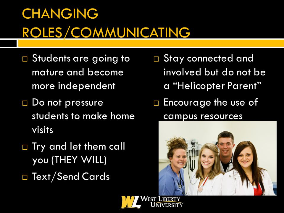 CHANGING ROLES/COMMUNICATING  Students are going to mature and become more independent  Do not pressure students to make home visits  Try and let them call you (THEY WILL)  Text/Send Cards  Stay connected and involved but do not be a Helicopter Parent  Encourage the use of campus resources