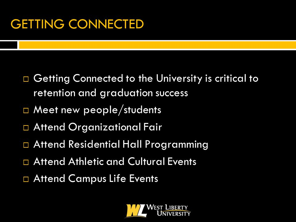 GETTING CONNECTED  Getting Connected to the University is critical to retention and graduation success  Meet new people/students  Attend Organizational Fair  Attend Residential Hall Programming  Attend Athletic and Cultural Events  Attend Campus Life Events