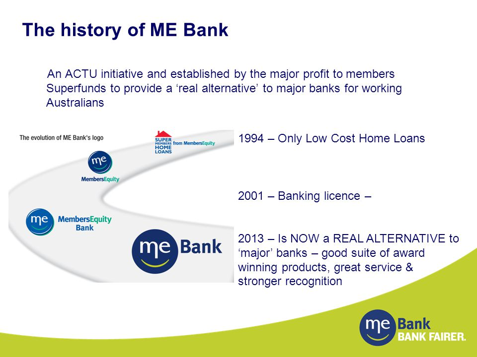 The history of ME Bank An ACTU initiative and established by the major profit to members Superfunds to provide a 'real alternative' to major banks for