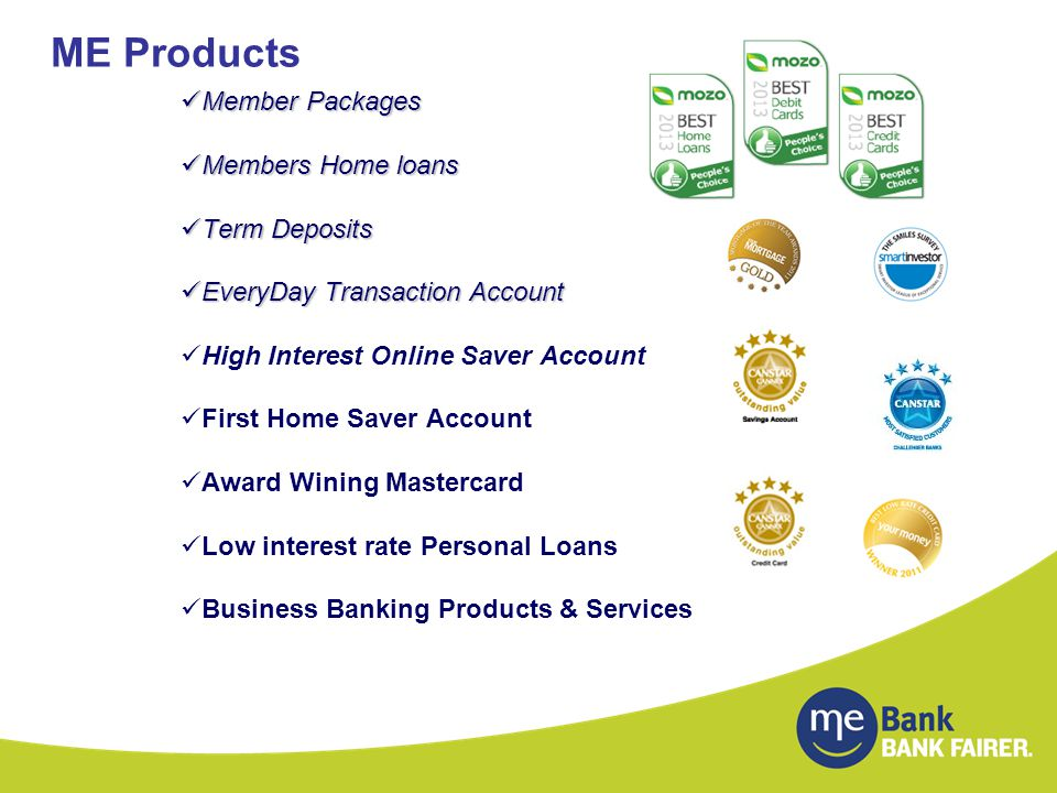 ME Products Member Packages Member Packages Members Home loans Members Home loans Term Deposits Term Deposits EveryDay Transaction Account EveryDay Transaction Account High Interest Online Saver Account First Home Saver Account Award Wining Mastercard Low interest rate Personal Loans Business Banking Products & Services