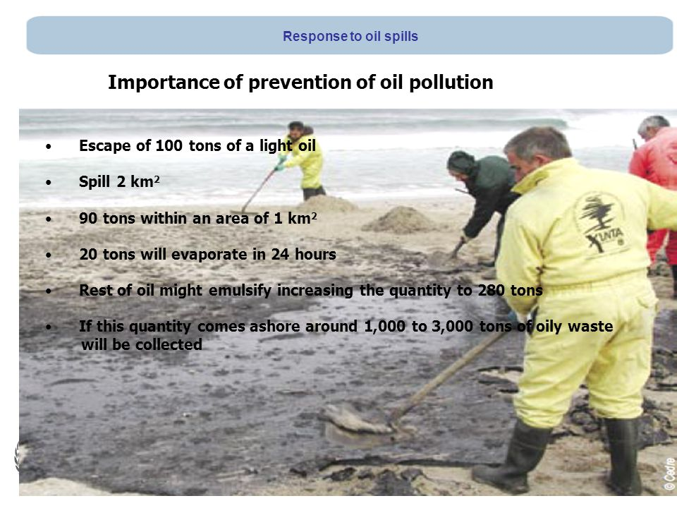 Escape of 100 tons of a light oil Spill 2 km 2 90 tons within an area of 1 km 2 20 tons will evaporate in 24 hours Rest of oil might emulsify increasing the quantity to 280 tons If this quantity comes ashore around 1,000 to 3,000 tons of oily waste will be collected Importance of prevention of oil pollution Response to oil spills
