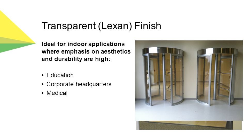 Transparent (Lexan) Finish Ideal for indoor applications where emphasis on aesthetics and durability are high: Education Corporate headquarters Medical