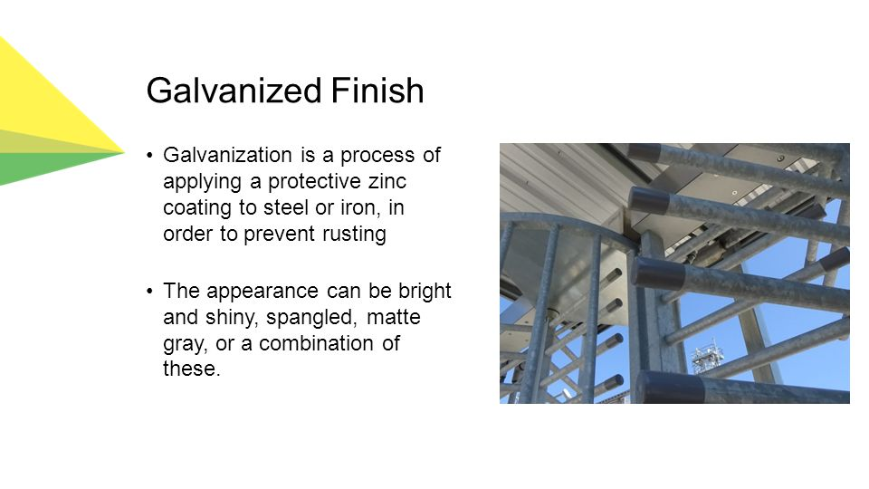 Galvanized Finish Galvanization is a process of applying a protective zinc coating to steel or iron, in order to prevent rusting The appearance can be bright and shiny, spangled, matte gray, or a combination of these.