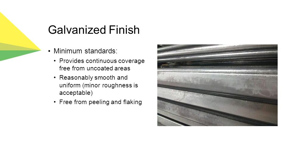 Galvanized Finish Minimum standards: Provides continuous coverage free from uncoated areas Reasonably smooth and uniform (minor roughness is acceptable) Free from peeling and flaking