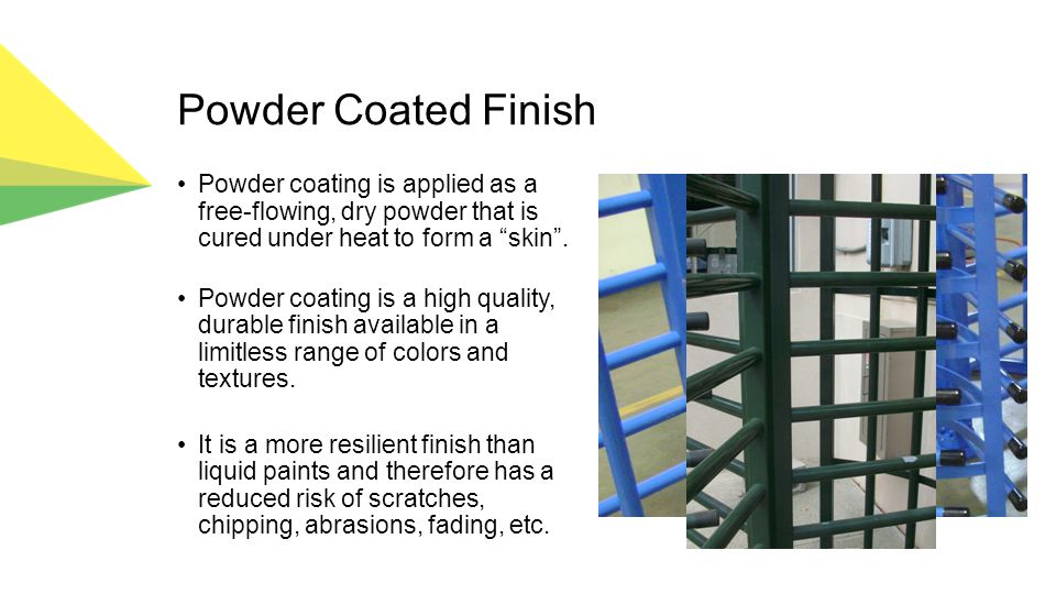 Powder Coated Finish Powder coating is applied as a free-flowing, dry powder that is cured under heat to form a skin .