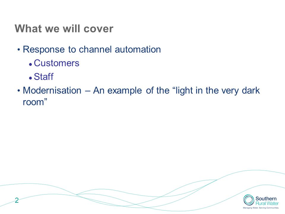 2 What we will cover Response to channel automation ● Customers ● Staff Modernisation – An example of the light in the very dark room