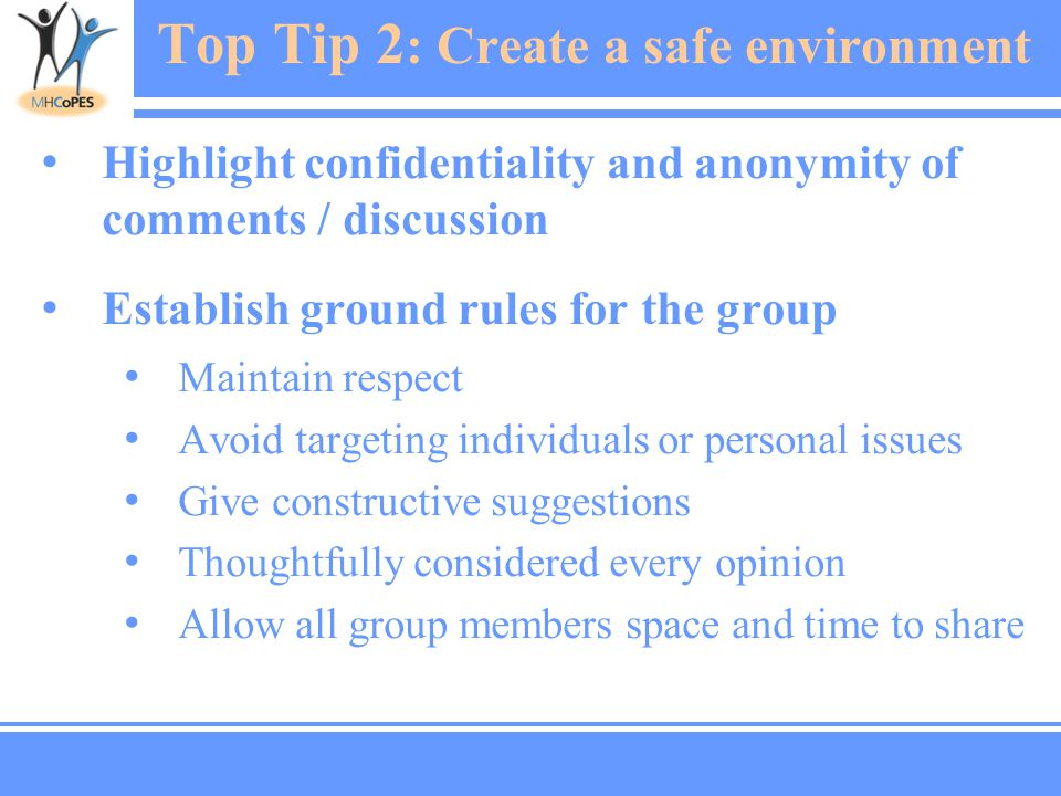 Top Tip 2 : Create a safe environment Highlight confidentiality and anonymity of comments / discussion Establish ground rules for the group Maintain respect Avoid targeting individuals or personal issues Give constructive suggestions Thoughtfully considered every opinion Allow all group members space and time to share