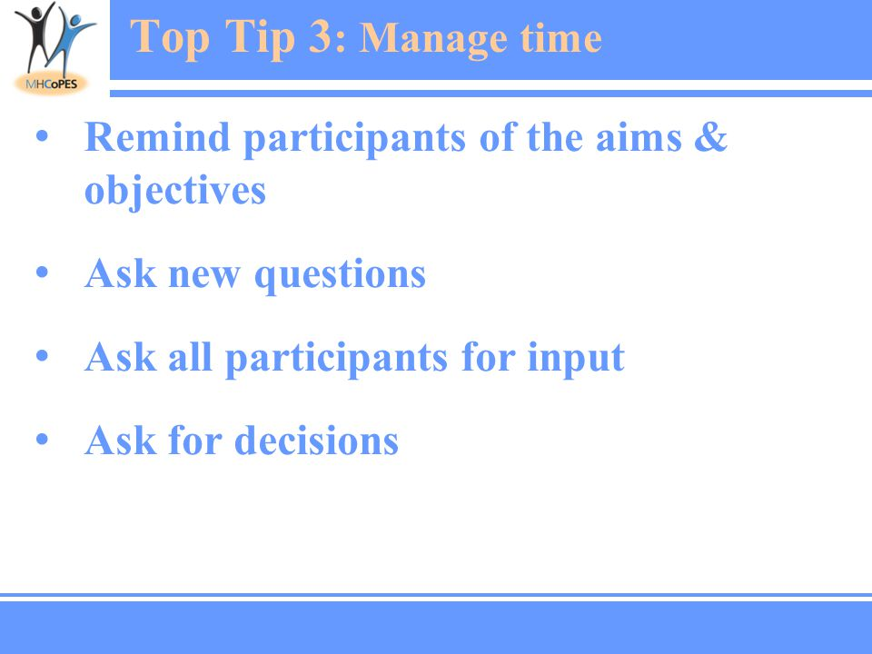 Top Tip 3 : Manage time Remind participants of the aims & objectives Ask new questions Ask all participants for input Ask for decisions