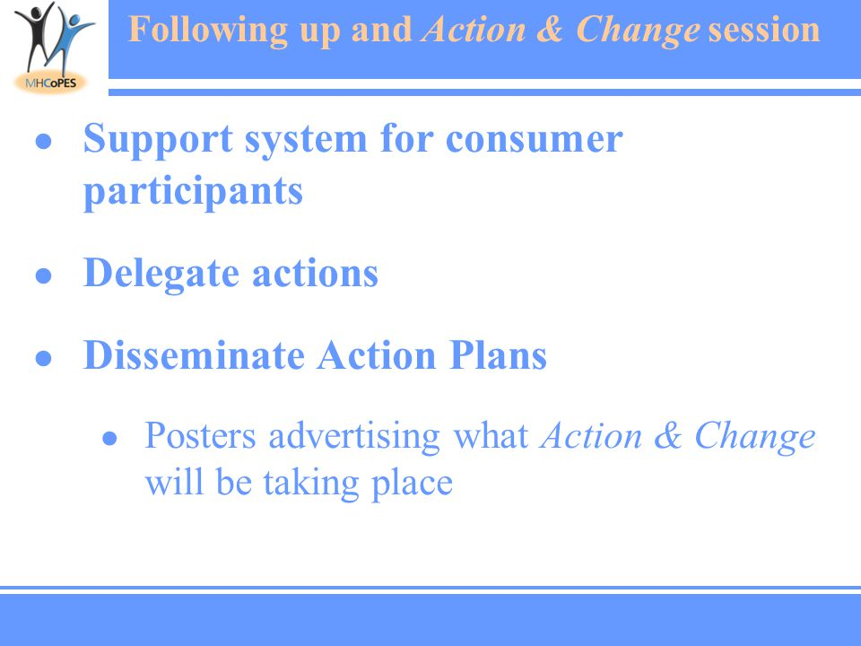 Following up and Action & Change session ● Support system for consumer participants ● Delegate actions ● Disseminate Action Plans ● Posters advertising what Action & Change will be taking place
