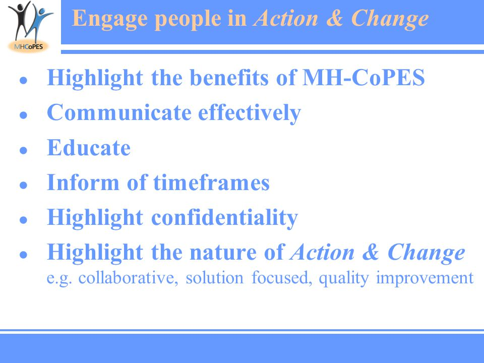 Engage people in Action & Change ● Highlight the benefits of MH-CoPES ● Communicate effectively ● Educate ● Inform of timeframes ● Highlight confidentiality ● Highlight the nature of Action & Change e.g.