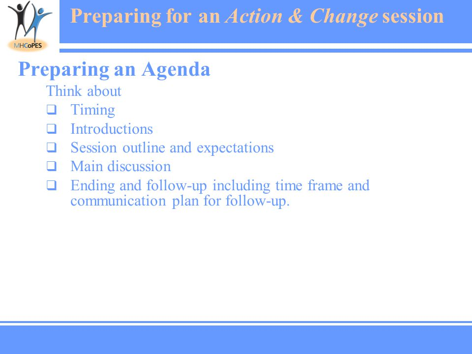 Preparing for an Action & Change session Preparing an Agenda Think about  Timing  Introductions  Session outline and expectations  Main discussion  Ending and follow-up including time frame and communication plan for follow-up.