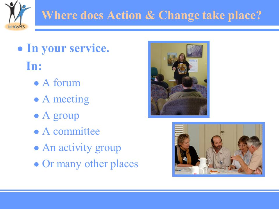 ● In your service. In: ● A forum ● A meeting ● A group ● A committee ● An activity group ● Or many other places Where does Action & Change take place?