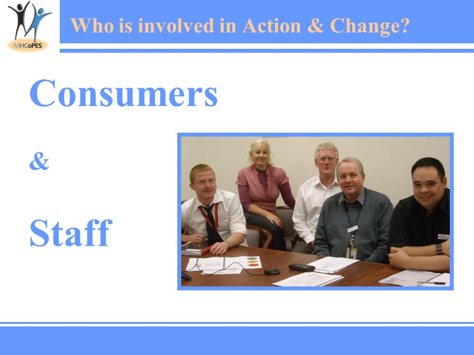 Consumers & Staff Who is involved in Action & Change?