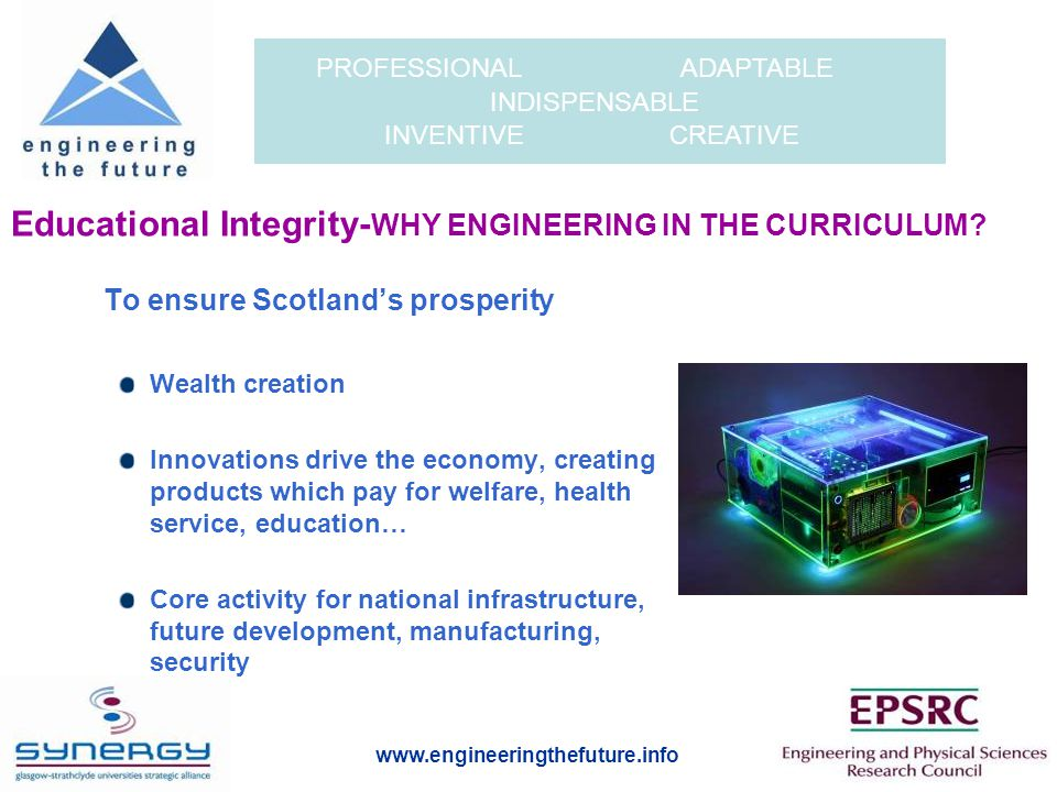 www.engineeringthefuture.info PROFESSIONAL ADAPTABLE INDISPENSABLE INVENTIVE CREATIVE Educational Integrity- WHY ENGINEERING IN THE CURRICULUM.