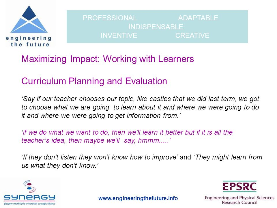 www.engineeringthefuture.info PROFESSIONAL ADAPTABLE INDISPENSABLE INVENTIVE CREATIVE Maximizing Impact: Working with Learners Curriculum Planning and Evaluation 'Say if our teacher chooses our topic, like castles that we did last term, we got to choose what we are going to learn about it and where we were going to do it and where we were going to get information from.' 'if we do what we want to do, then we'll learn it better but if it is all the teacher's idea, then maybe we'll say, hmmm.....' 'If they don't listen they won't know how to improve' and 'They might learn from us what they don't know.'