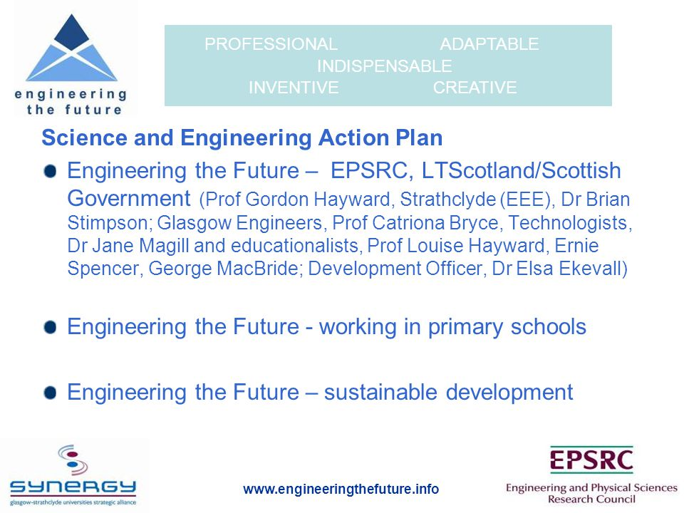 www.engineeringthefuture.info PROFESSIONAL ADAPTABLE INDISPENSABLE INVENTIVE CREATIVE EtF KEY AIMS AND APPROACHES Improve young people's understanding of engineering as science in action, promote enthusiasm for it and raise its status as a valued and attractive profession Develop very good teaching of it in both schools (original project secondary, now also primary) and universities © ISTOCKPHOTO/MARTIN MCCARTHY