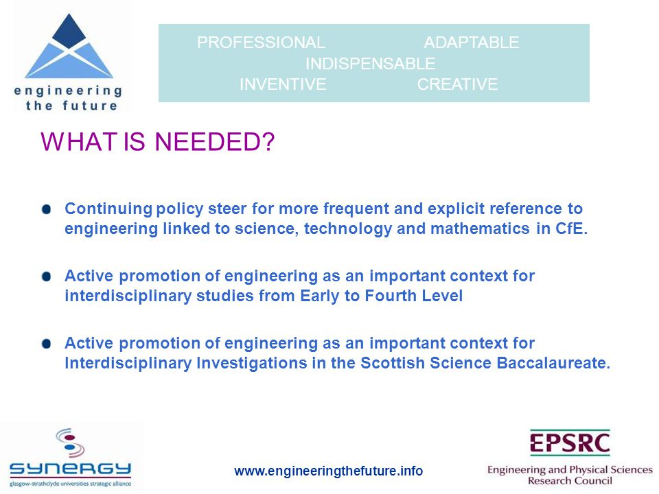 www.engineeringthefuture.info PROFESSIONAL ADAPTABLE INDISPENSABLE INVENTIVE CREATIVE WHAT IS NEEDED.