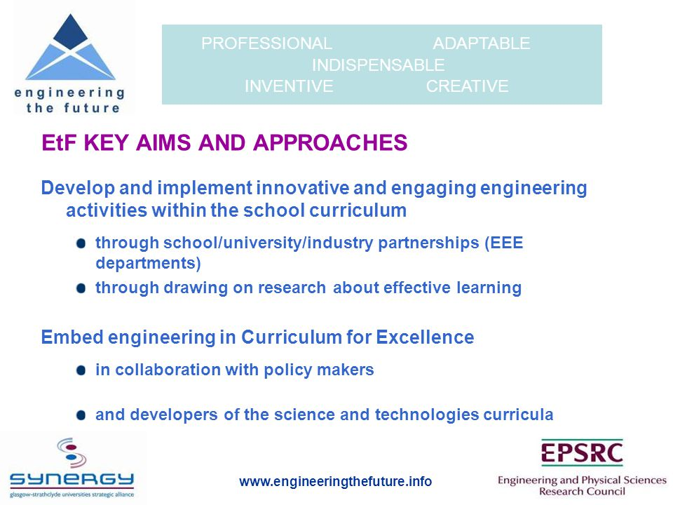 www.engineeringthefuture.info PROFESSIONAL ADAPTABLE INDISPENSABLE INVENTIVE CREATIVE EtF KEY AIMS AND APPROACHES Develop and implement innovative and engaging engineering activities within the school curriculum through school/university/industry partnerships (EEE departments) through drawing on research about effective learning Embed engineering in Curriculum for Excellence in collaboration with policy makers and developers of the science and technologies curricula