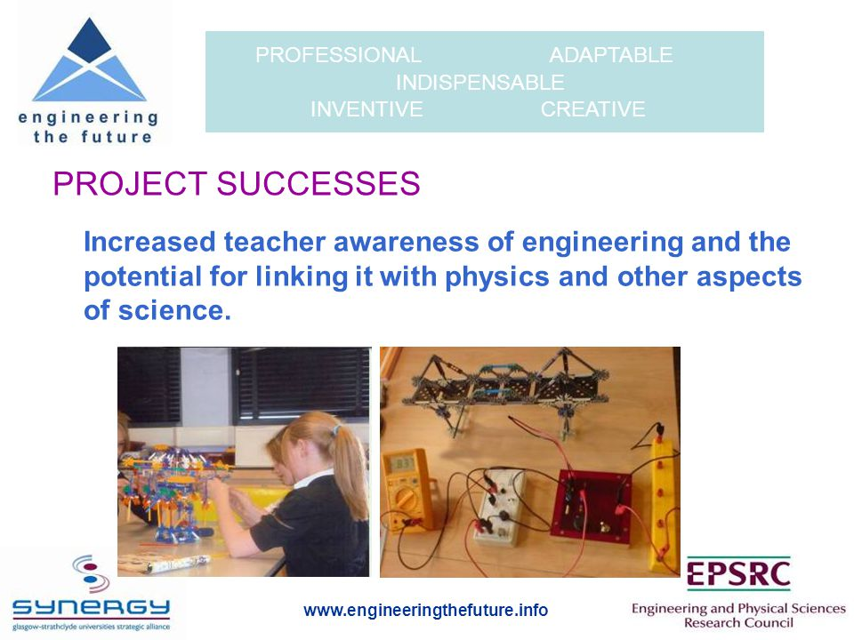 www.engineeringthefuture.info PROFESSIONAL ADAPTABLE INDISPENSABLE INVENTIVE CREATIVE PROJECT SUCCESSES Free-standing engineering activities: Development of a games-based on-line engineering module, the Bio-dome (by TPLD, with the financial support of the Agilent Foundation).