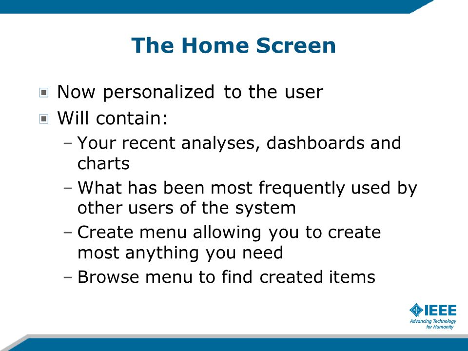 The Home Screen Now personalized to the user Will contain: –Your recent analyses, dashboards and charts –What has been most frequently used by other users of the system –Create menu allowing you to create most anything you need –Browse menu to find created items