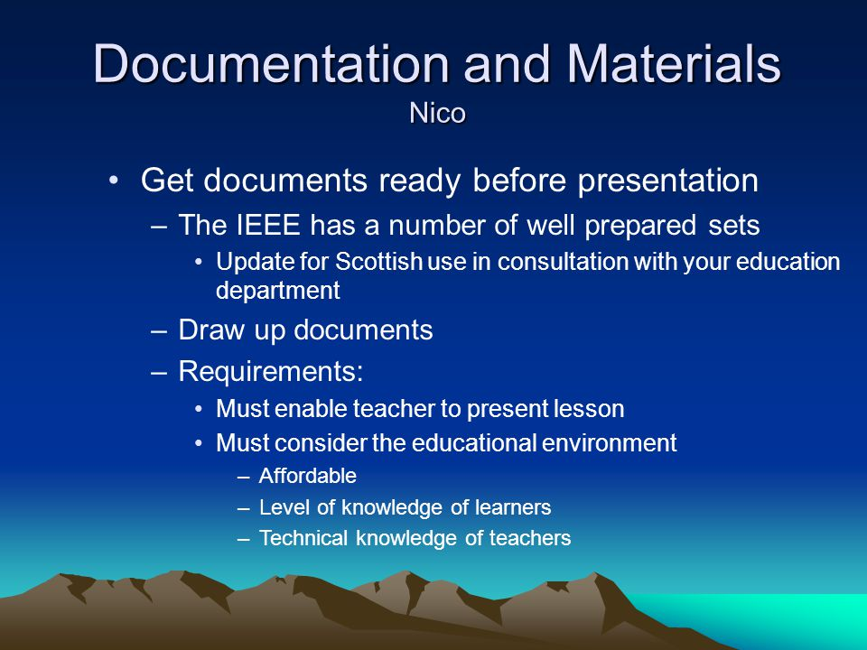 Documentation and Materials Nico Get documents ready before presentation –The IEEE has a number of well prepared sets Update for Scottish use in consultation with your education department –Draw up documents –Requirements: Must enable teacher to present lesson Must consider the educational environment –Affordable –Level of knowledge of learners –Technical knowledge of teachers