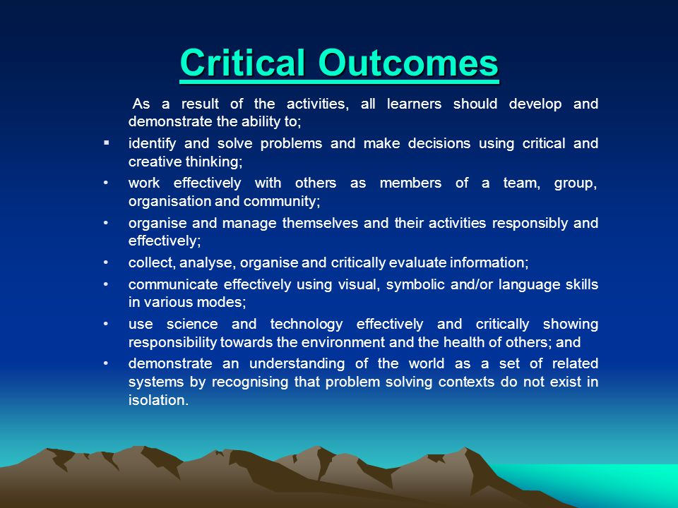 Critical Outcomes Critical Outcomes As a result of the activities, all learners should develop and demonstrate the ability to;  identify and solve problems and make decisions using critical and creative thinking; work effectively with others as members of a team, group, organisation and community; organise and manage themselves and their activities responsibly and effectively; collect, analyse, organise and critically evaluate information; communicate effectively using visual, symbolic and/or language skills in various modes; use science and technology effectively and critically showing responsibility towards the environment and the health of others; and demonstrate an understanding of the world as a set of related systems by recognising that problem solving contexts do not exist in isolation.