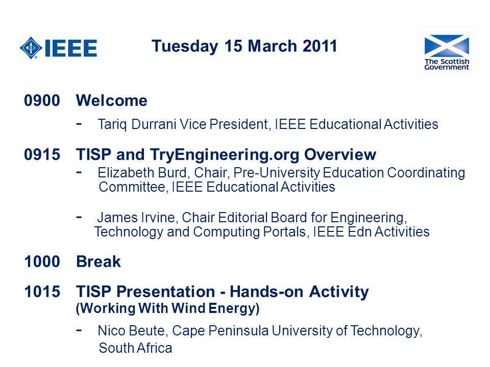 Tuesday 15 March 2011 0900Welcome - Tariq Durrani Vice President, IEEE Educational Activities 0915 TISP and TryEngineering.org Overview - Elizabeth Burd, Chair, Pre-University Education Coordinating Committee, IEEE Educational Activities - James Irvine, Chair Editorial Board for Engineering, Technology and Computing Portals, IEEE Edn Activities 1000Break 1015TISP Presentation - Hands-on Activity (Working With Wind Energy) - Nico Beute, Cape Peninsula University of Technology, South Africa