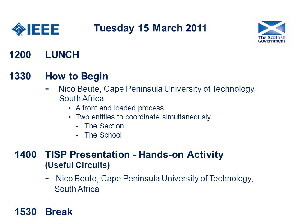 Tuesday 15 March 2011 1200 LUNCH 1330How to Begin - Nico Beute, Cape Peninsula University of Technology, South Africa A front end loaded process Two entities to coordinate simultaneously - The Section - The School 1400TISP Presentation - Hands-on Activity (Useful Circuits) - Nico Beute, Cape Peninsula University of Technology, South Africa 1530 Break
