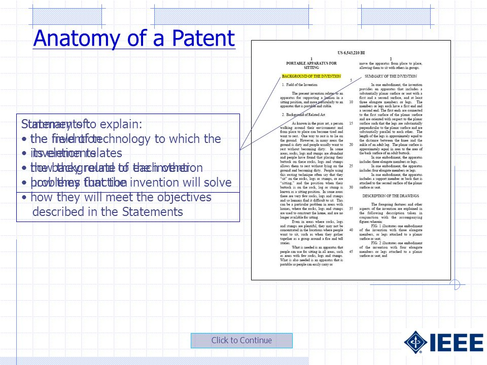 Statements to explain: the field of technology to which the invention relates the background of the invention problems that the invention will solve Summary of: the invention its elements how they relate to each other how they function how they will meet the objectives described in the Statements Anatomy of a Patent Click to Continue
