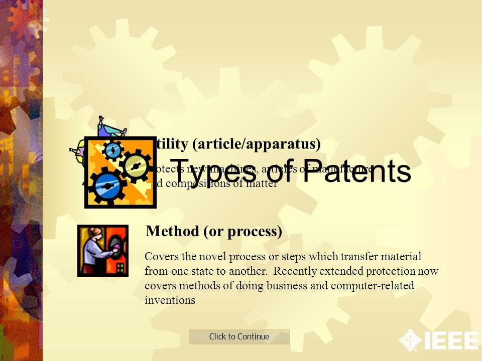 Click to Continue Utility (article/apparatus) Method (or process) Protects new machines, articles of manufacture and compositions of matter Covers the novel process or steps which transfer material from one state to another.