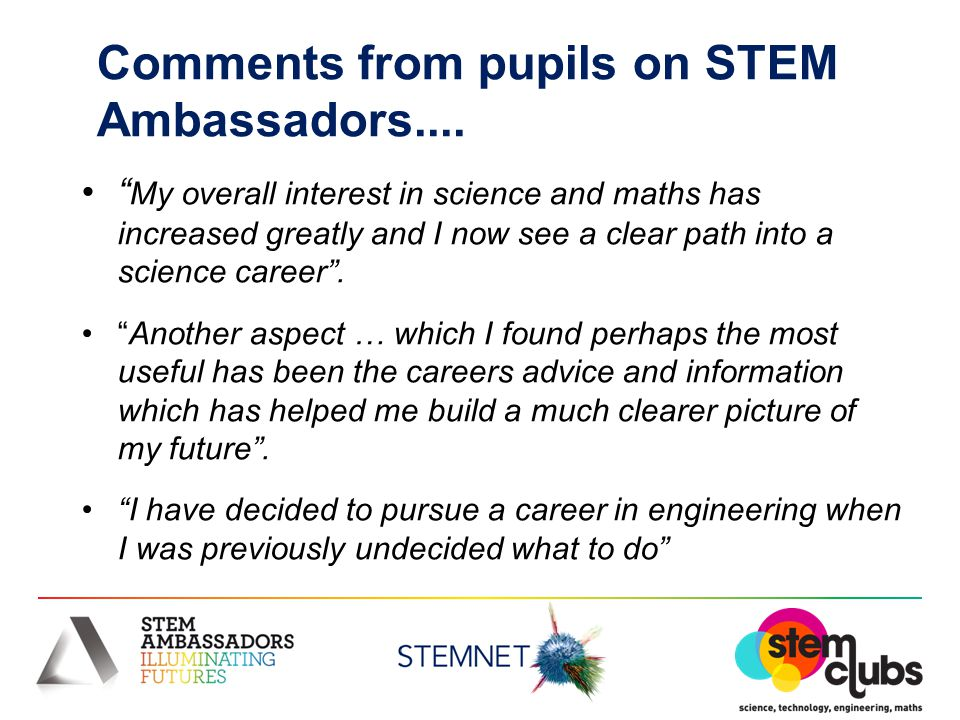 "Comments from pupils on STEM Ambassadors.... "" My overall interest in science and maths has increased greatly and I now see a clear path into a scienc"