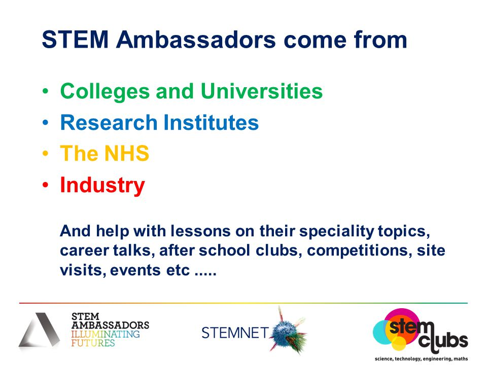 STEM Ambassadors come from Colleges and Universities Research Institutes The NHS Industry And help with lessons on their speciality topics, career tal