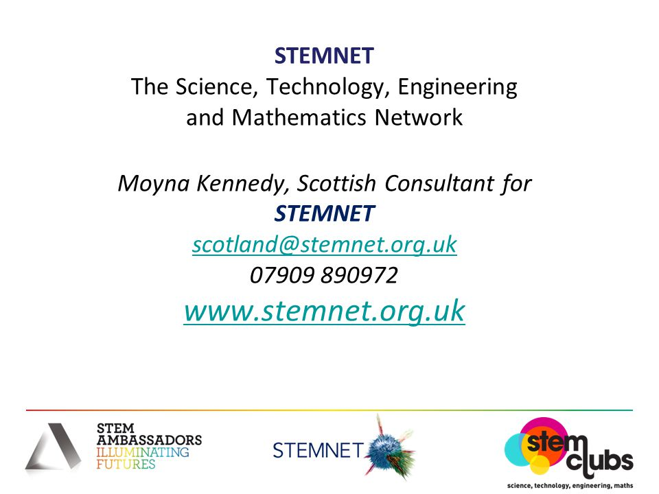 STEMNET The Science, Technology, Engineering and Mathematics Network Moyna Kennedy, Scottish Consultant for STEMNET scotland@stemnet.org.uk 07909 890972 www.stemnet.org.uk scotland@stemnet.org.uk www.stemnet.org.uk