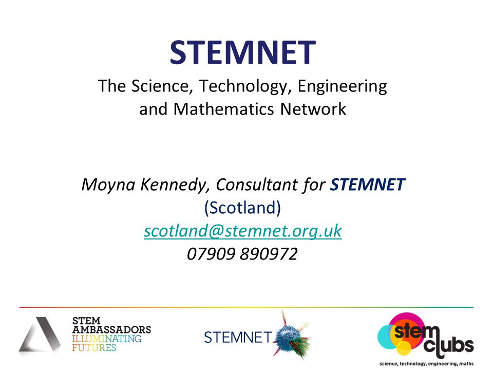 STEMNET The Science, Technology, Engineering and Mathematics Network Moyna Kennedy, Consultant for STEMNET (Scotland) scotland@stemnet.org.uk 07909 890972 scotland@stemnet.org.uk