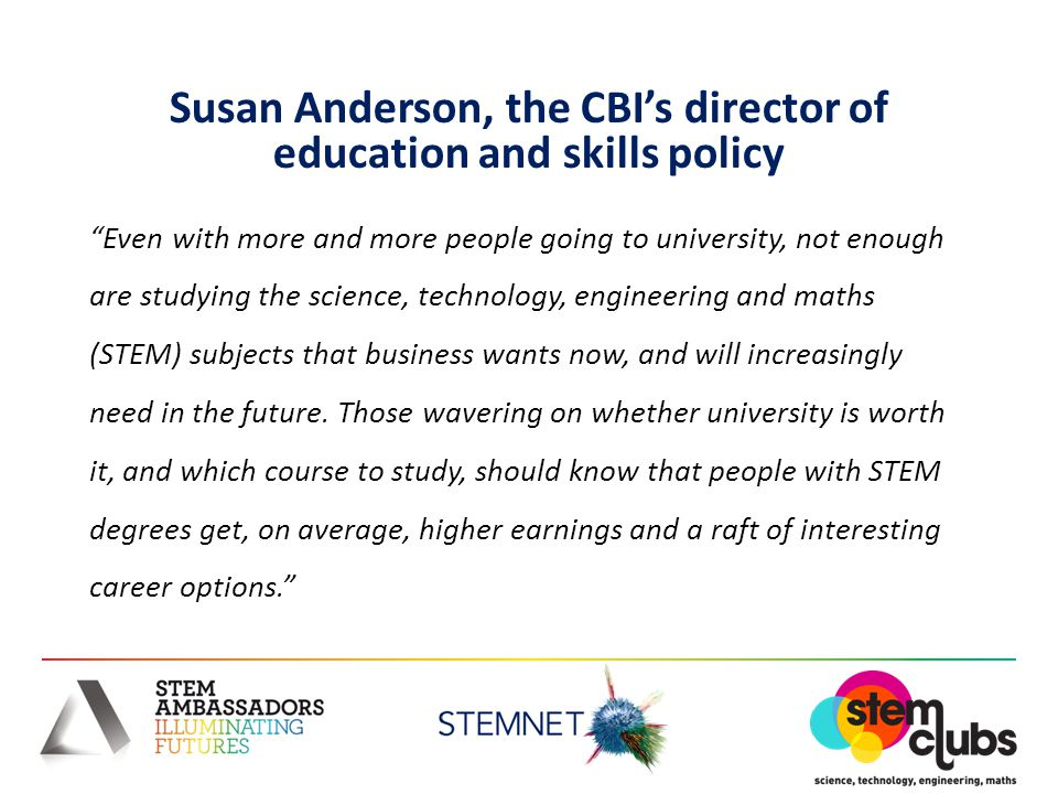Susan Anderson, the CBI's director of education and skills policy Even with more and more people going to university, not enough are studying the science, technology, engineering and maths (STEM) subjects that business wants now, and will increasingly need in the future.