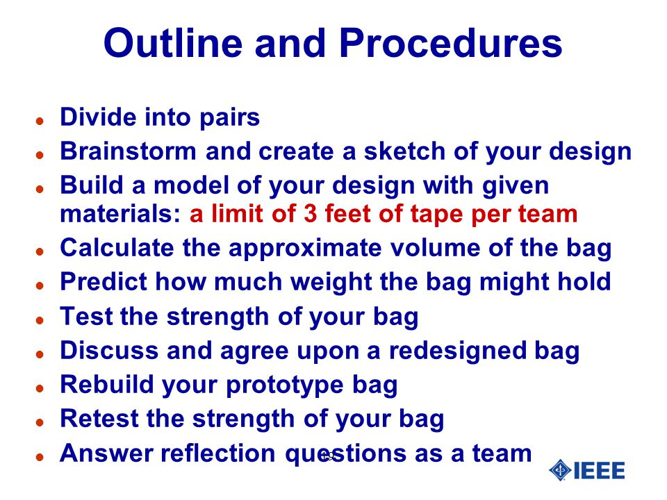 19 Outline and Procedures l Divide into pairs l Brainstorm and create a sketch of your design l Build a model of your design with given materials: a limit of 3 feet of tape per team l Calculate the approximate volume of the bag l Predict how much weight the bag might hold l Test the strength of your bag l Discuss and agree upon a redesigned bag l Rebuild your prototype bag l Retest the strength of your bag l Answer reflection questions as a team
