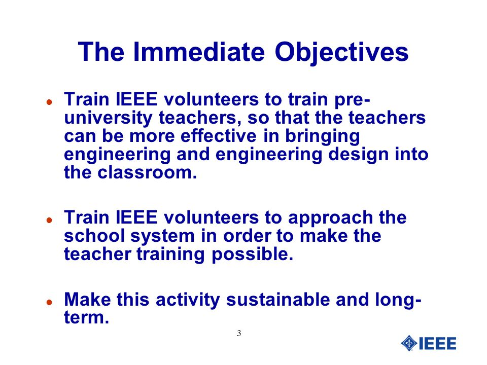 3 The Immediate Objectives l Train IEEE volunteers to train pre- university teachers, so that the teachers can be more effective in bringing engineering and engineering design into the classroom.