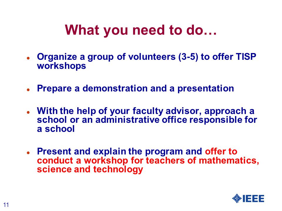 11 What you need to do… l Organize a group of volunteers (3-5) to offer TISP workshops l Prepare a demonstration and a presentation l With the help of your faculty advisor, approach a school or an administrative office responsible for a school l Present and explain the program and offer to conduct a workshop for teachers of mathematics, science and technology