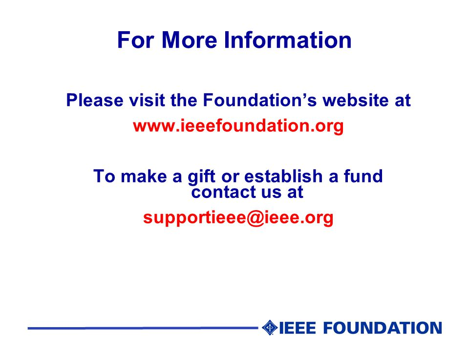For More Information Please visit the Foundation's website at www.ieeefoundation.org To make a gift or establish a fund contact us at supportieee@ieee.org