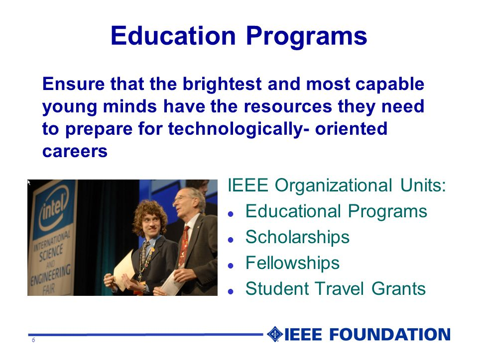 6 Education Programs IEEE Organizational Units: l Educational Programs l Scholarships l Fellowships l Student Travel Grants Ensure that the brightest and most capable young minds have the resources they need to prepare for technologically- oriented careers