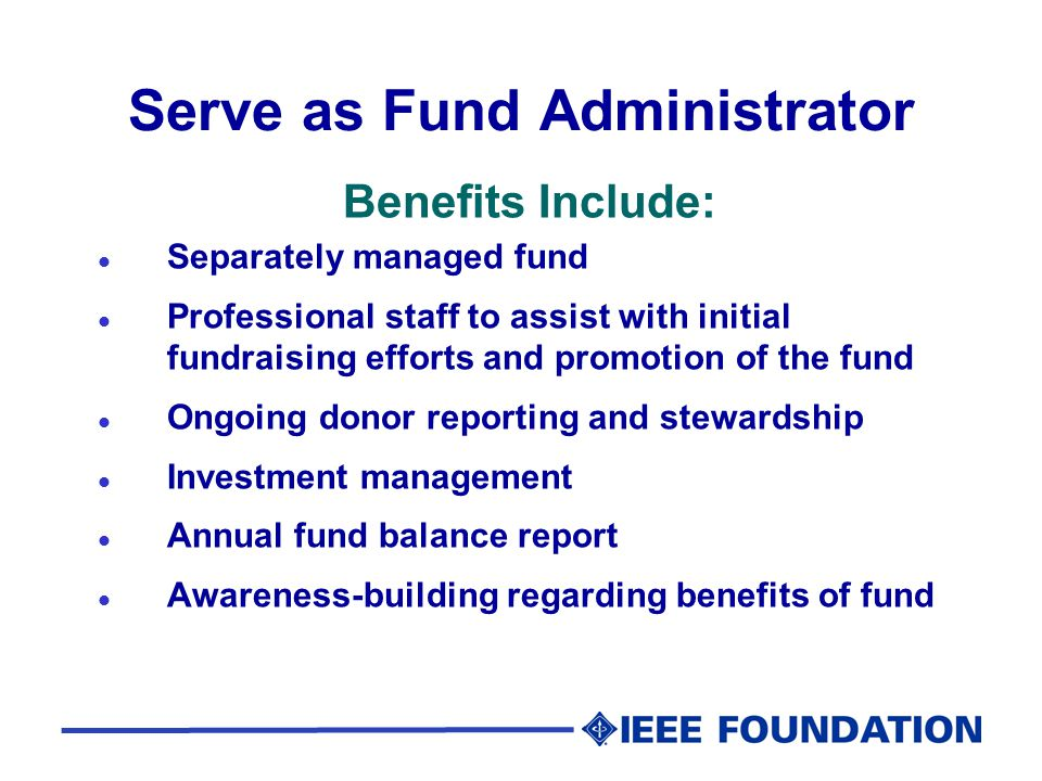 Serve as Fund Administrator Benefits Include: l Separately managed fund l Professional staff to assist with initial fundraising efforts and promotion of the fund l Ongoing donor reporting and stewardship l Investment management l Annual fund balance report l Awareness-building regarding benefits of fund