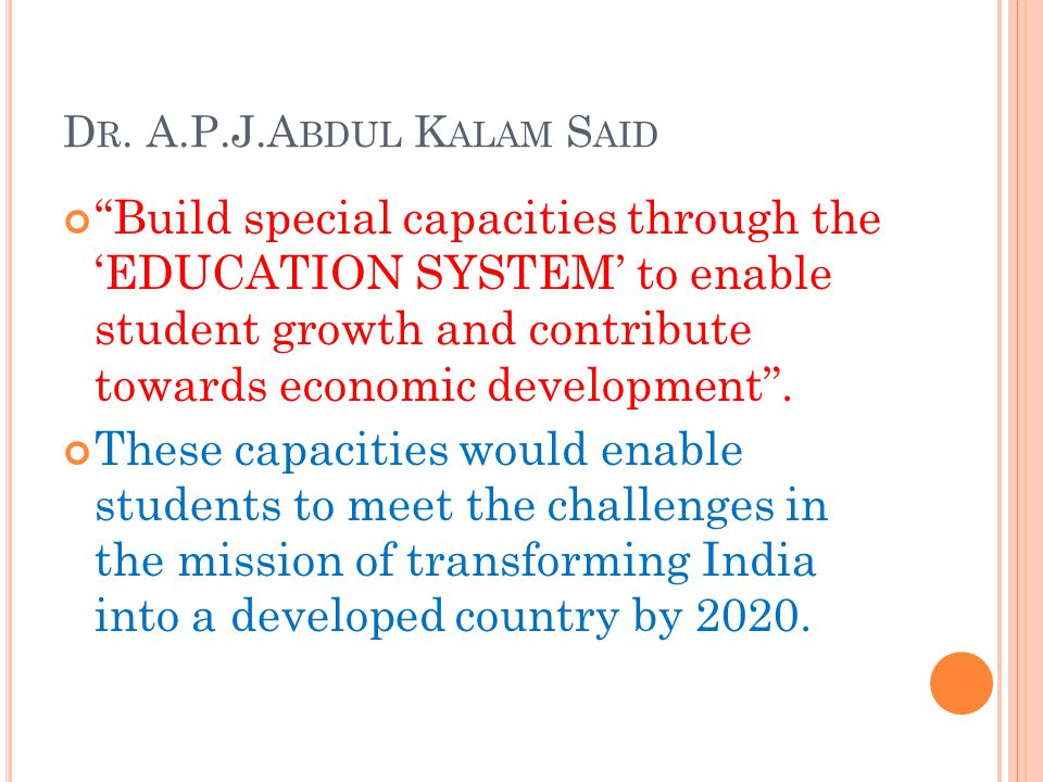 """D R. A.P.J.A BDUL K ALAM S AID """"Build special capacities through the 'EDUCATION SYSTEM' to enable student growth and contribute towards economic devel"""