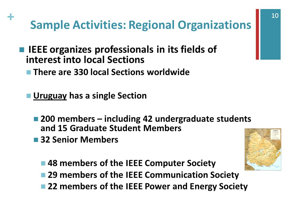 + 10 Sample Activities: Regional Organizations IEEE organizes professionals in its fields of interest into local Sections There are 330 local Sections worldwide Uruguay has a single Section 200 members – including 42 undergraduate students and 15 Graduate Student Members 32 Senior Members 48 members of the IEEE Computer Society 29 members of the IEEE Communication Society 22 members of the IEEE Power and Energy Society