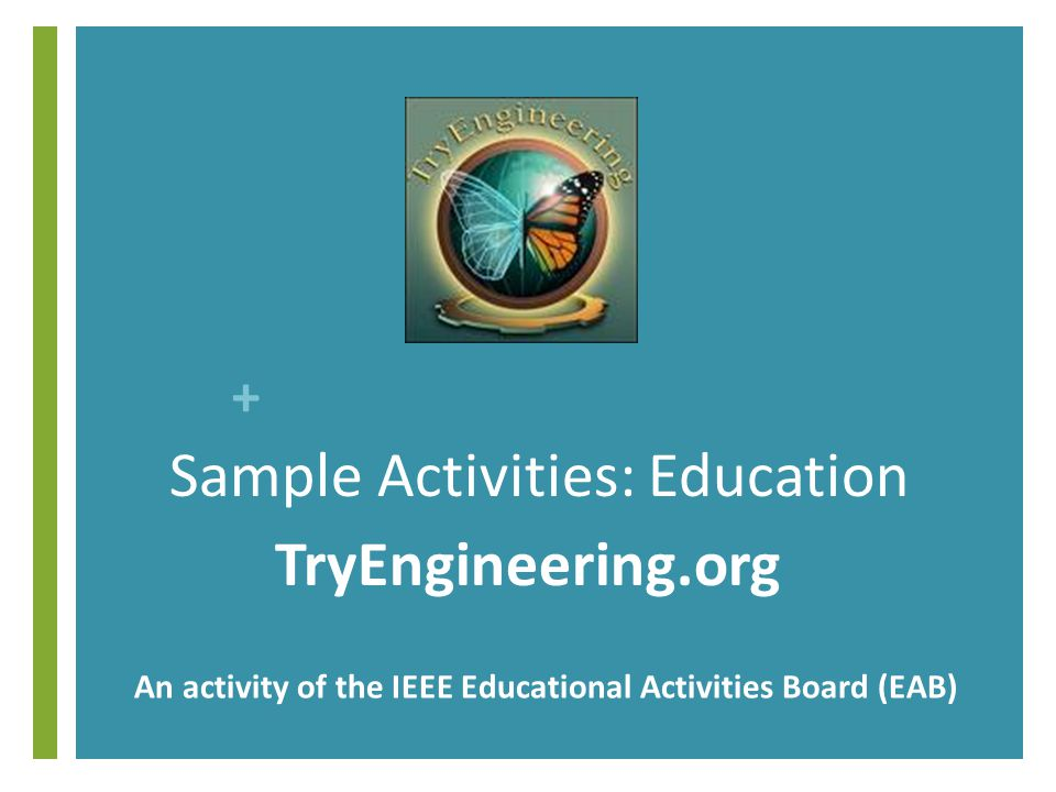 + Sample Activities: Education TryEngineering.org An activity of the IEEE Educational Activities Board (EAB)