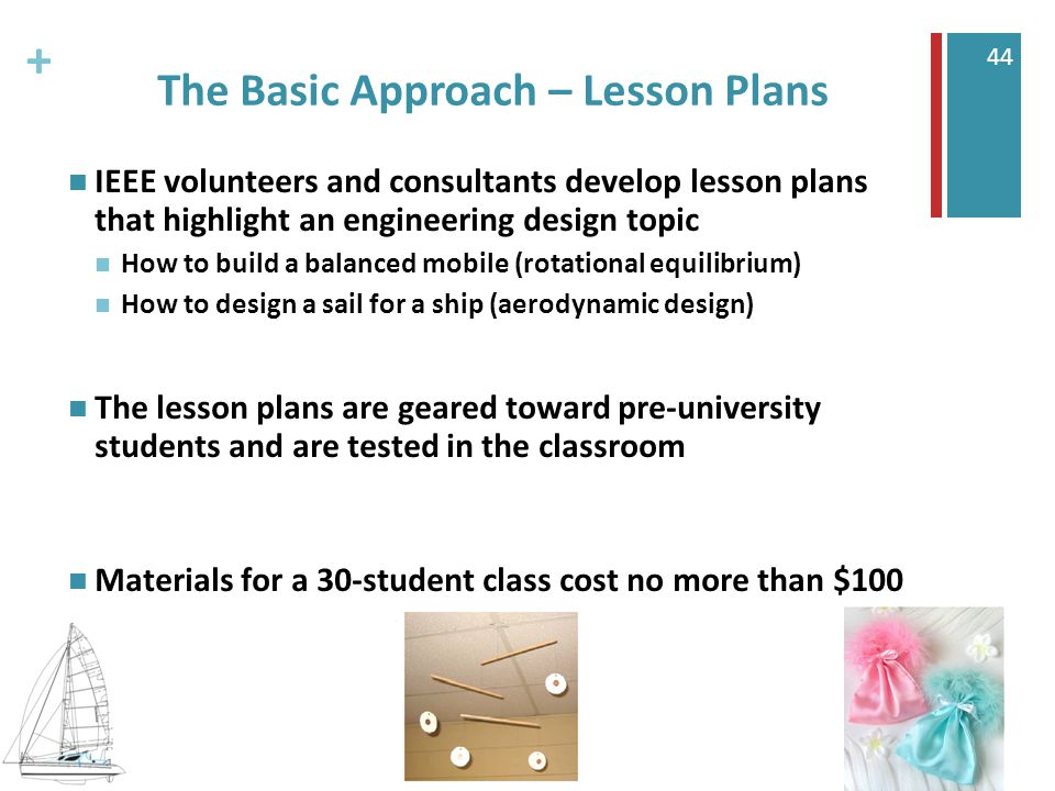 + 44 The Basic Approach – Lesson Plans IEEE volunteers and consultants develop lesson plans that highlight an engineering design topic How to build a balanced mobile (rotational equilibrium) How to design a sail for a ship (aerodynamic design) The lesson plans are geared toward pre-university students and are tested in the classroom Materials for a 30-student class cost no more than $100