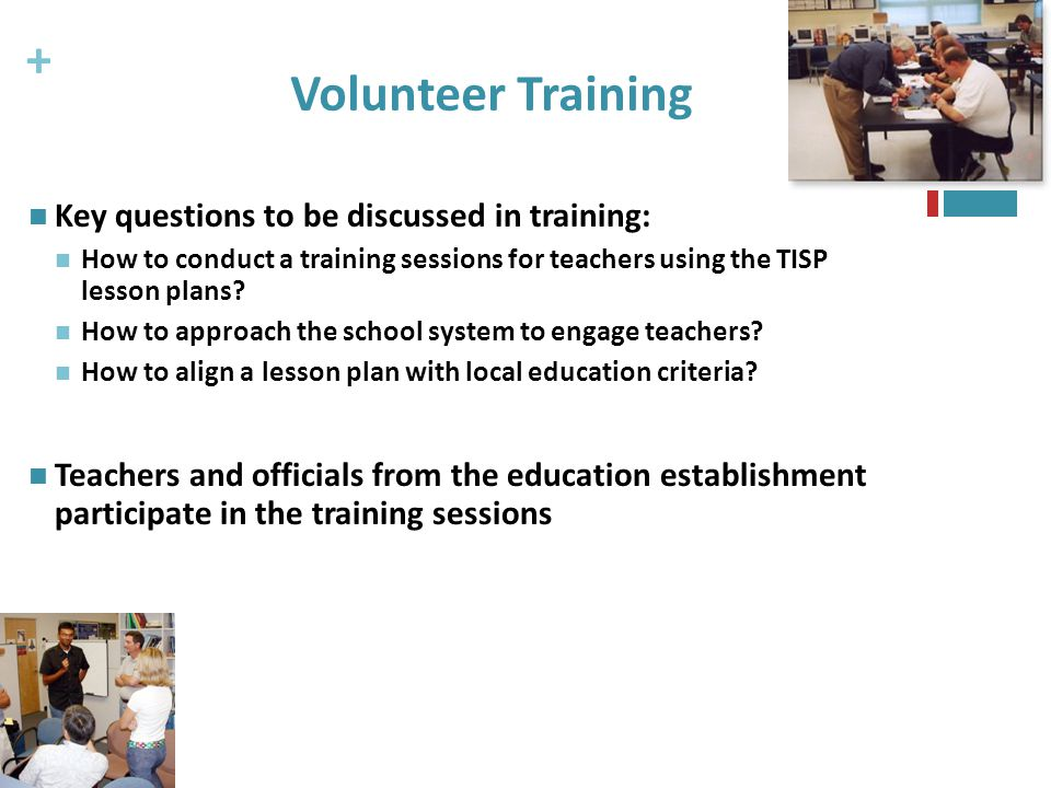 + 46 Volunteer Training Key questions to be discussed in training: How to conduct a training sessions for teachers using the TISP lesson plans.